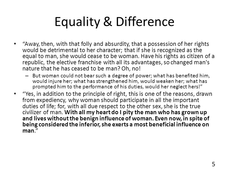 Equality & Difference Away, then, with that folly and absurdity, that a possession of her rights would be detrimental to her character; that if she is recognized as the equal to man, she would cease to be woman.