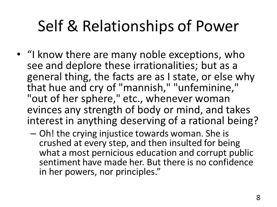 Self & Relationships of Power I know there are many noble exceptions, who see and deplore these irrationalities; but as a general thing, the facts are as I state, or else why that hue and cry of mannish, unfeminine, out of her sphere, etc., whenever woman evinces any strength of body or mind, and takes interest in anything deserving of a rational being.
