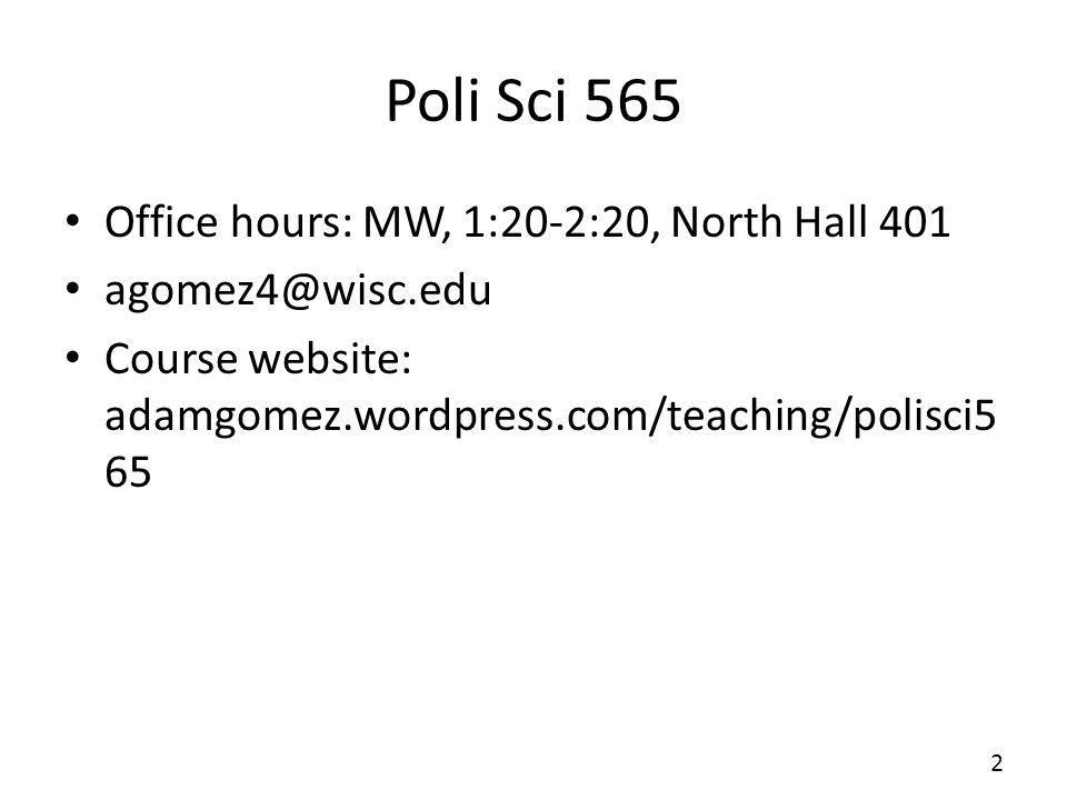 Poli Sci 565 Office hours: MW, 1:20-2:20, North Hall 401 agomez4@wisc.edu Course website: adamgomez.wordpress.com/teaching/polisci5 65 2