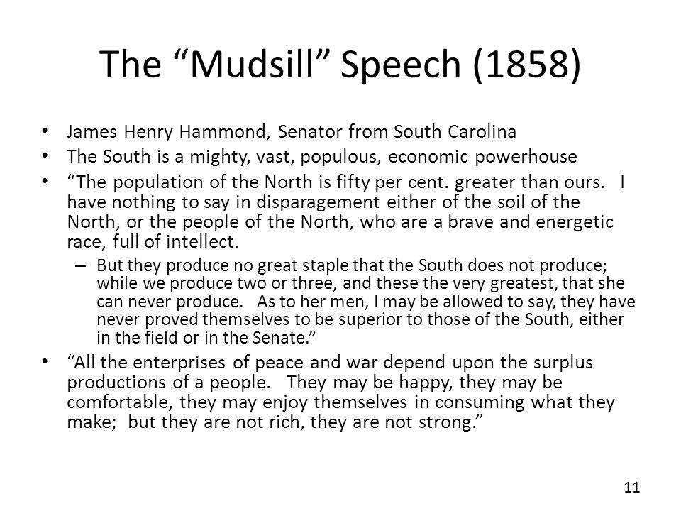 The Mudsill Speech (1858) James Henry Hammond, Senator from South Carolina The South is a mighty, vast, populous, economic powerhouse The population o