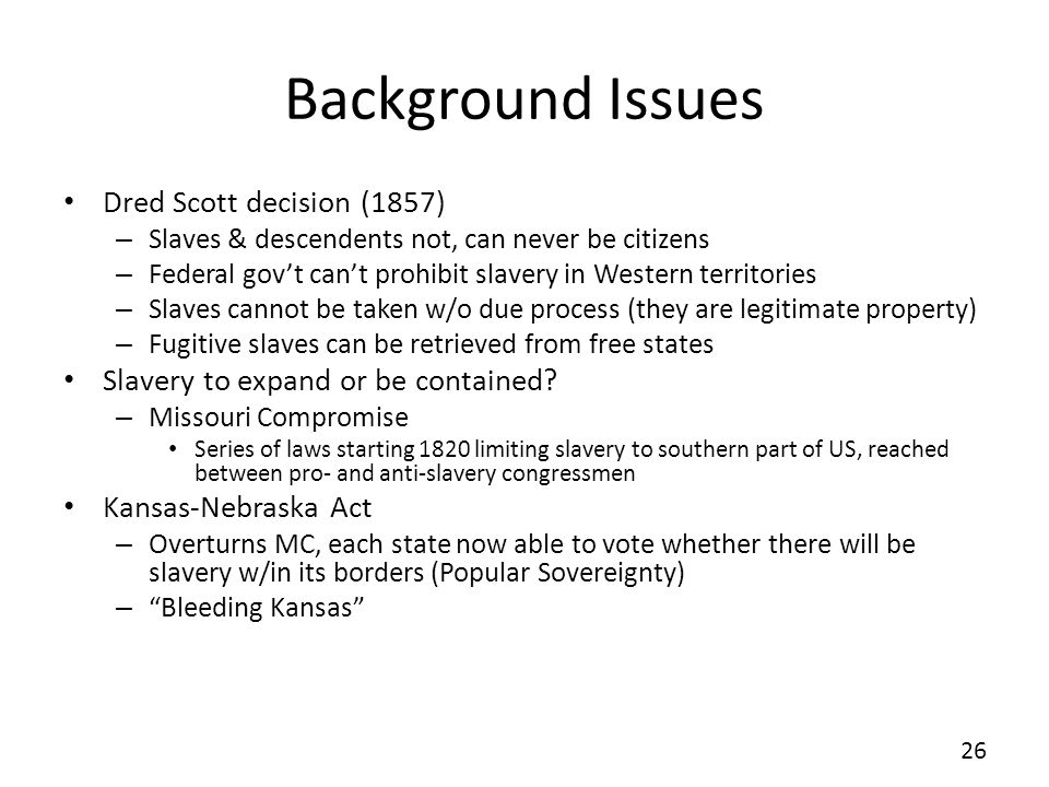 Background Issues Dred Scott decision (1857) – Slaves & descendents not, can never be citizens – Federal govt cant prohibit slavery in Western territo