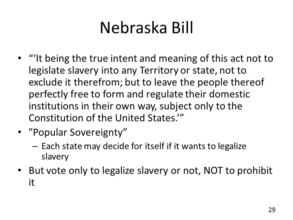 Nebraska Bill It being the true intent and meaning of this act not to legislate slavery into any Territory or state, not to exclude it therefrom; but