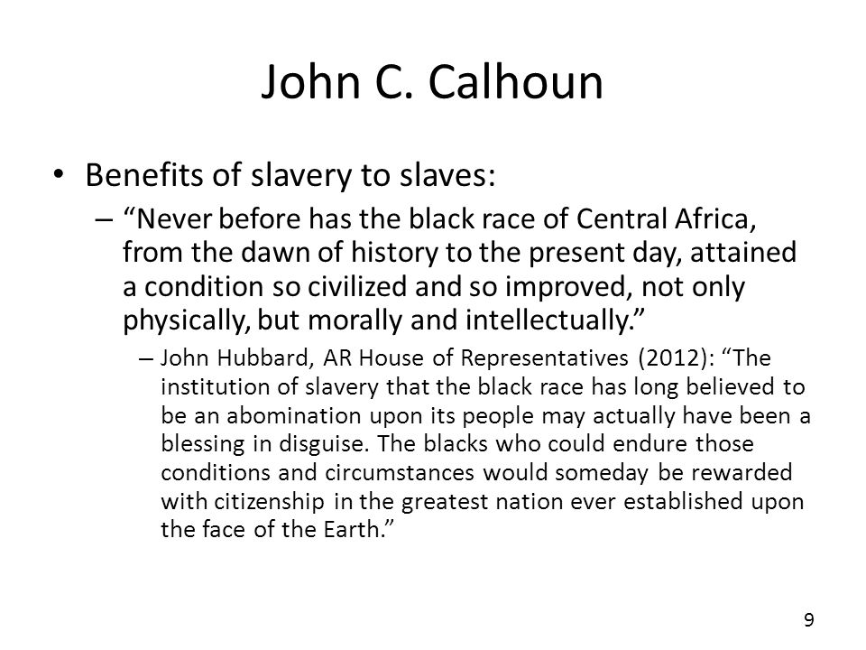 John C. Calhoun Benefits of slavery to slaves: – Never before has the black race of Central Africa, from the dawn of history to the present day, attai