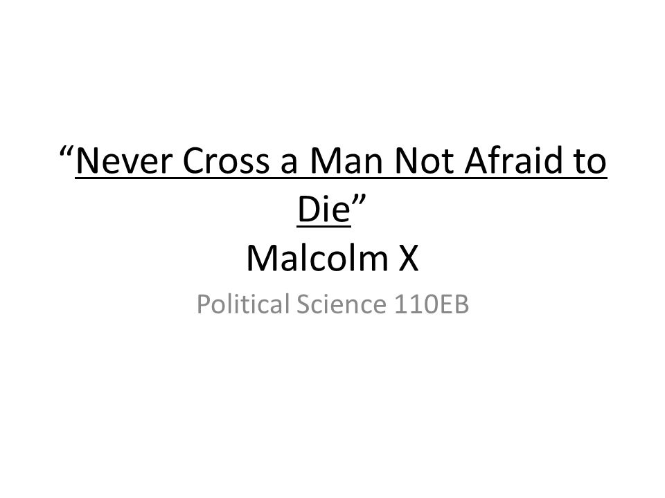 Never Cross a Man Not Afraid to Die Malcolm X Political Science 110EB