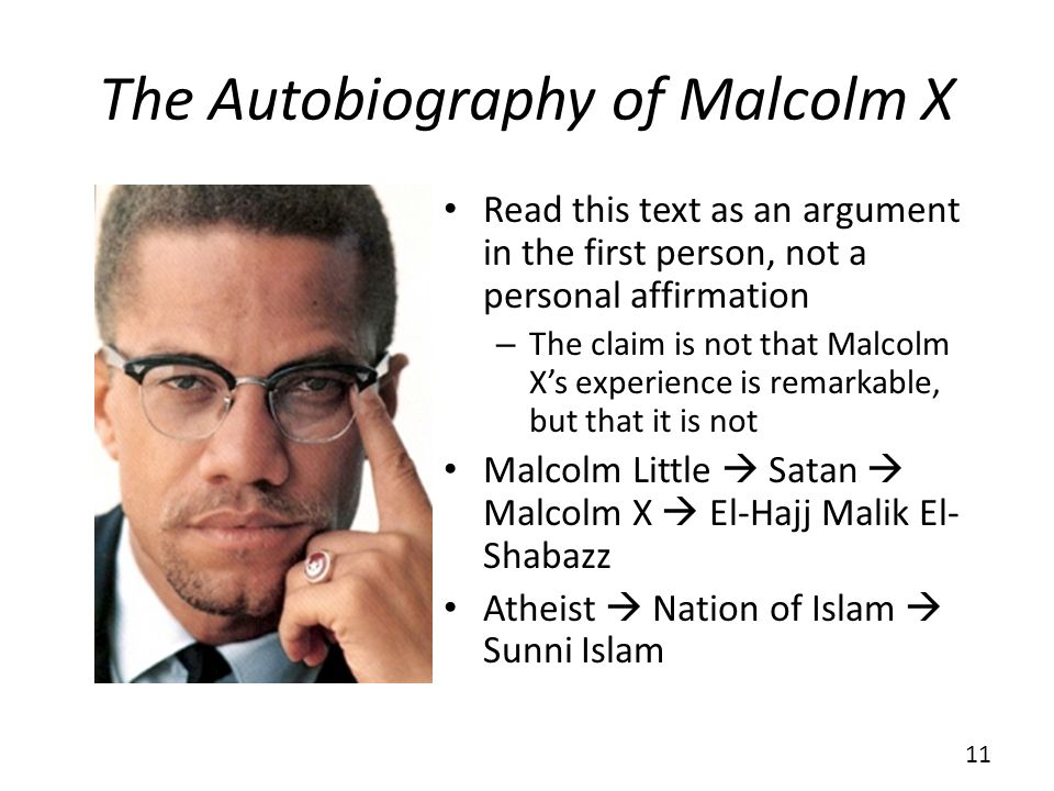 The Autobiography of Malcolm X Read this text as an argument in the first person, not a personal affirmation – The claim is not that Malcolm Xs experience is remarkable, but that it is not Malcolm Little Satan Malcolm X El-Hajj Malik El- Shabazz Atheist Nation of Islam Sunni Islam 11