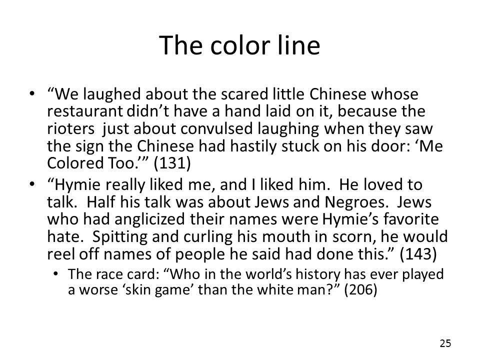 The color line We laughed about the scared little Chinese whose restaurant didnt have a hand laid on it, because the rioters just about convulsed laughing when they saw the sign the Chinese had hastily stuck on his door: Me Colored Too.