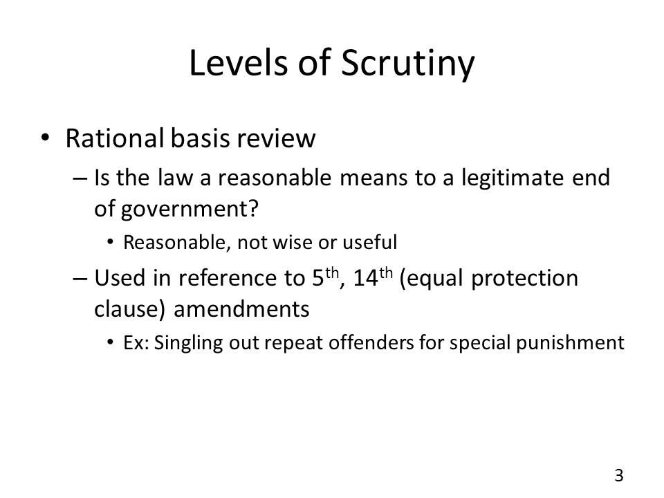 Levels of Scrutiny Rational basis review – Is the law a reasonable means to a legitimate end of government? Reasonable, not wise or useful – Used in r