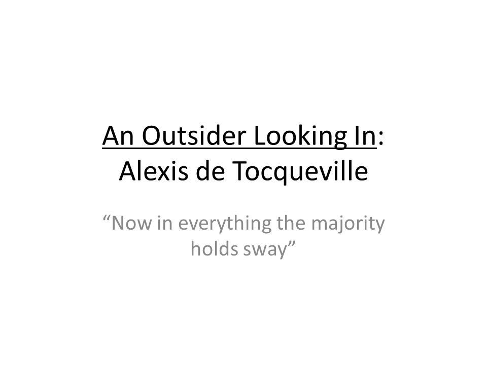 An Outsider Looking In: Alexis de Tocqueville Now in everything the majority holds sway