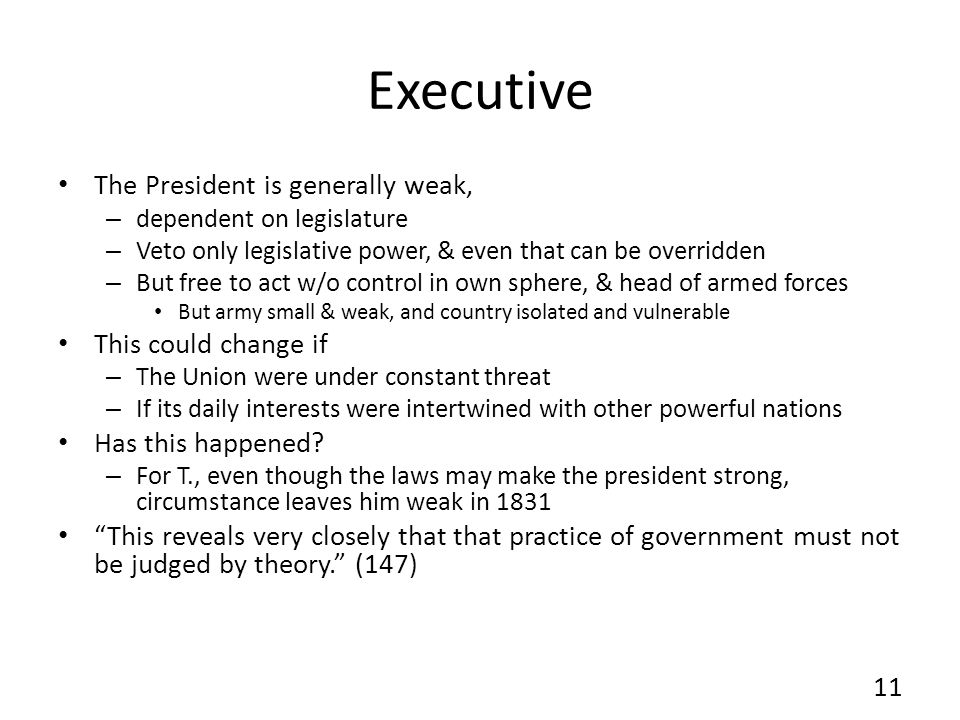 Executive The President is generally weak, – dependent on legislature – Veto only legislative power, & even that can be overridden – But free to act w/o control in own sphere, & head of armed forces But army small & weak, and country isolated and vulnerable This could change if – The Union were under constant threat – If its daily interests were intertwined with other powerful nations Has this happened.