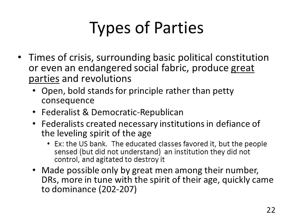 Types of Parties Times of crisis, surrounding basic political constitution or even an endangered social fabric, produce great parties and revolutions Open, bold stands for principle rather than petty consequence Federalist & Democratic-Republican Federalists created necessary institutions in defiance of the leveling spirit of the age Ex: the US bank.