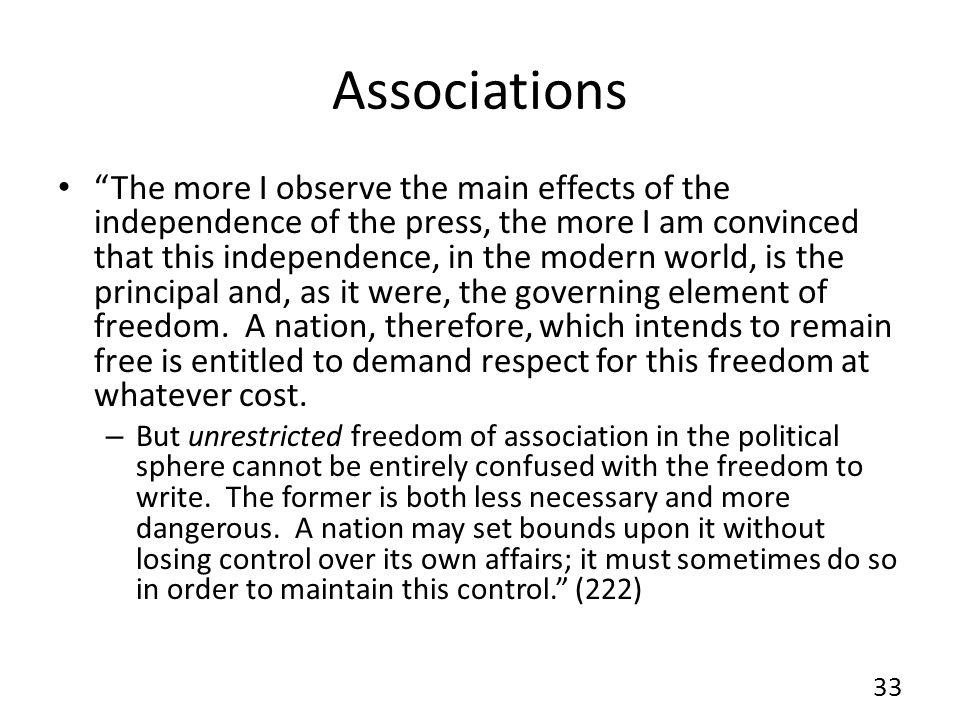 Associations The more I observe the main effects of the independence of the press, the more I am convinced that this independence, in the modern world, is the principal and, as it were, the governing element of freedom.