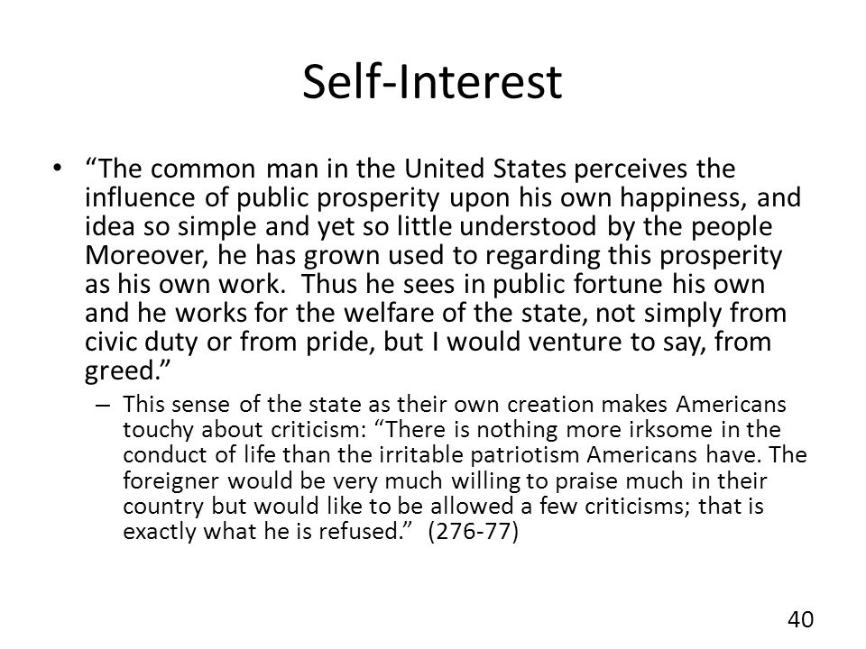 Self-Interest The common man in the United States perceives the influence of public prosperity upon his own happiness, and idea so simple and yet so little understood by the people Moreover, he has grown used to regarding this prosperity as his own work.