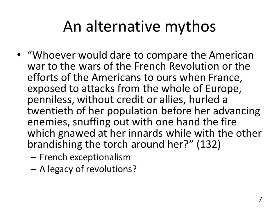 An alternative mythos Whoever would dare to compare the American war to the wars of the French Revolution or the efforts of the Americans to ours when France, exposed to attacks from the whole of Europe, penniless, without credit or allies, hurled a twentieth of her population before her advancing enemies, snuffing out with one hand the fire which gnawed at her innards while with the other brandishing the torch around her.