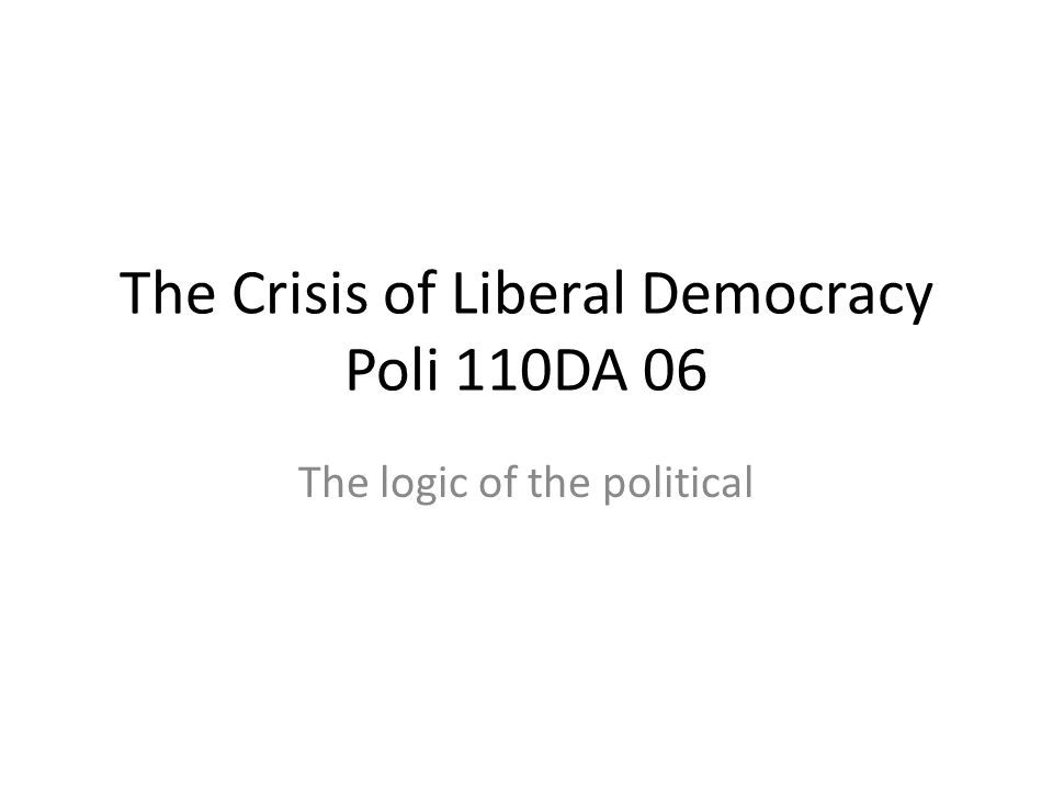 The Crisis of Liberal Democracy Poli 110DA 06 The logic of the political