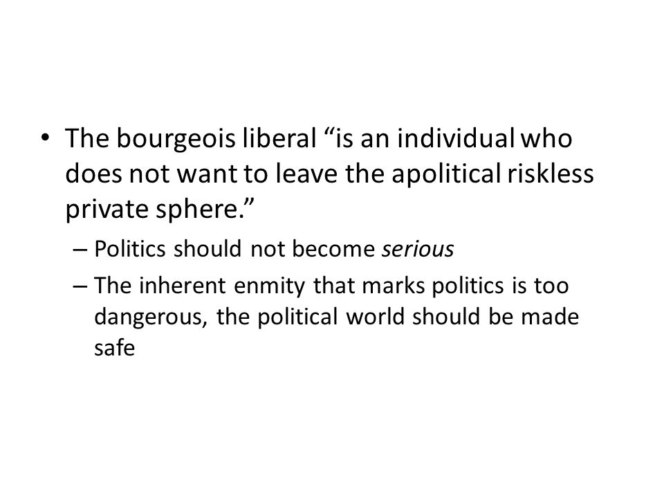 The bourgeois liberal is an individual who does not want to leave the apolitical riskless private sphere.