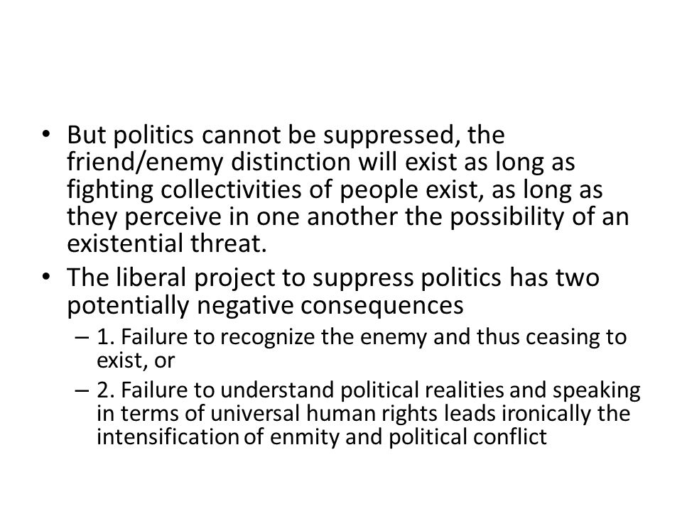 But politics cannot be suppressed, the friend/enemy distinction will exist as long as fighting collectivities of people exist, as long as they perceive in one another the possibility of an existential threat.