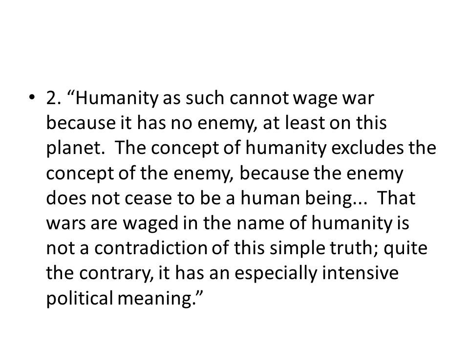 2. Humanity as such cannot wage war because it has no enemy, at least on this planet. The concept of humanity excludes the concept of the enemy, becau