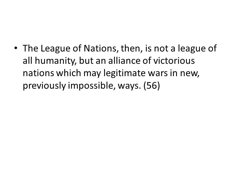 The League of Nations, then, is not a league of all humanity, but an alliance of victorious nations which may legitimate wars in new, previously impos