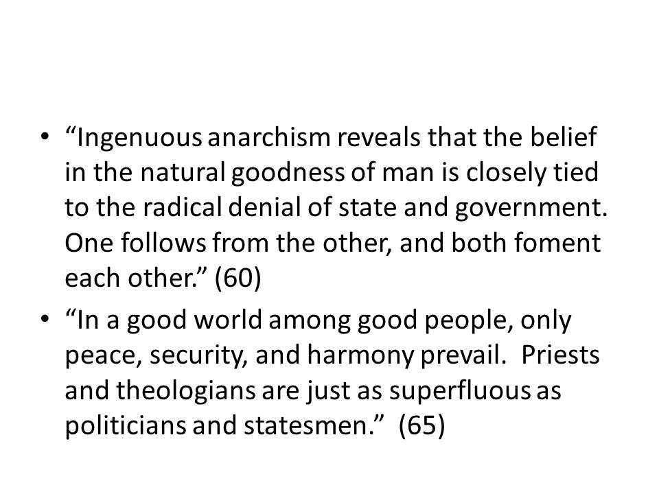 Ingenuous anarchism reveals that the belief in the natural goodness of man is closely tied to the radical denial of state and government. One follows
