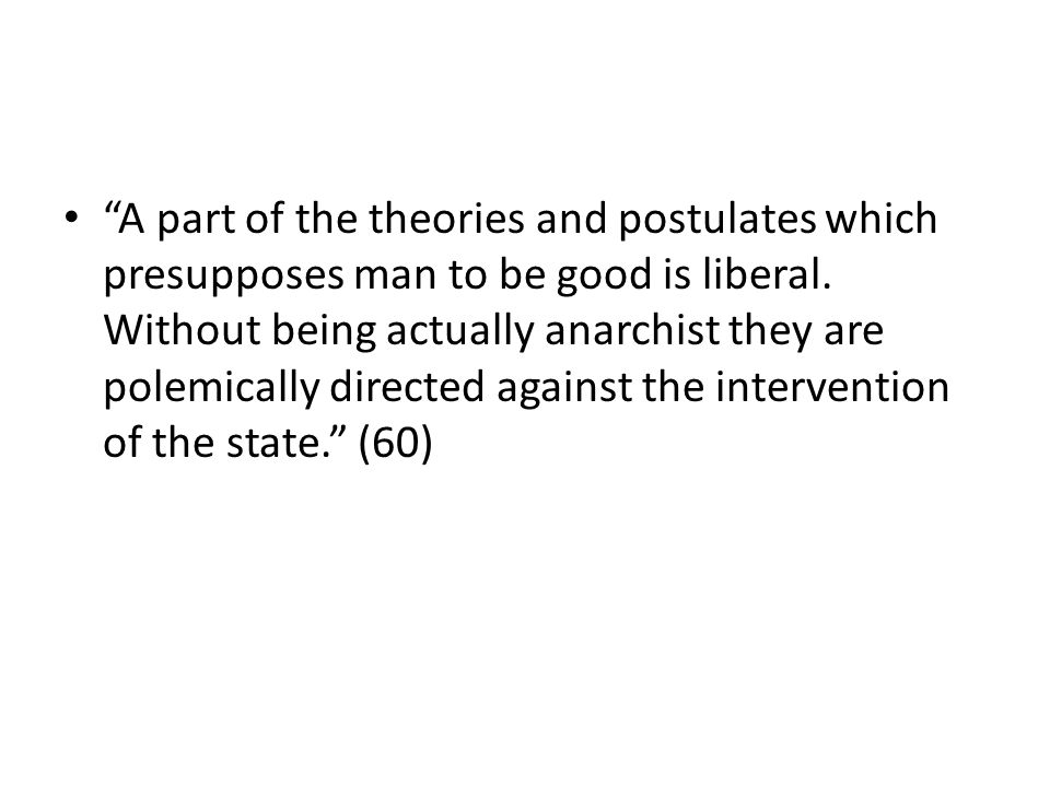 A part of the theories and postulates which presupposes man to be good is liberal. Without being actually anarchist they are polemically directed agai