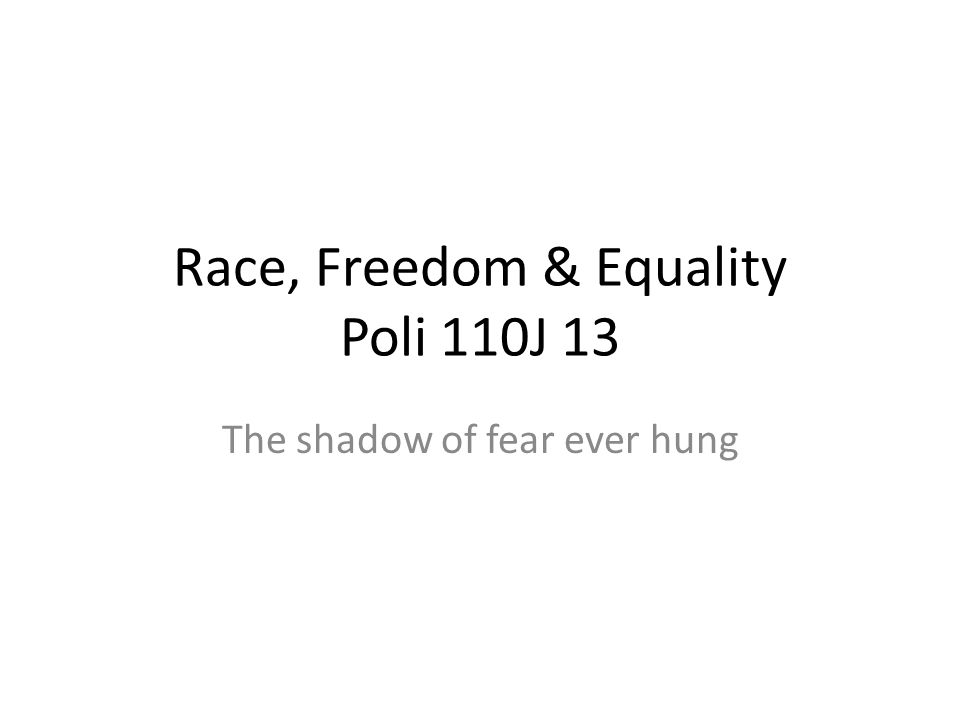 Race, Freedom & Equality Poli 110J 13 The shadow of fear ever hung