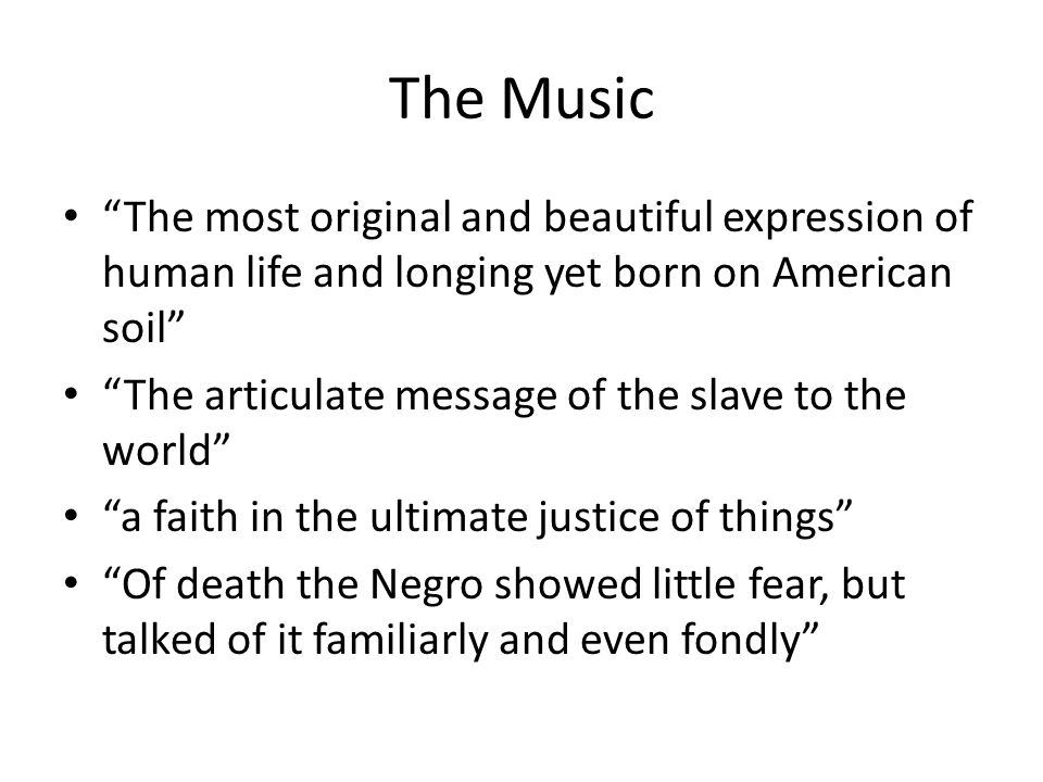 The Music The most original and beautiful expression of human life and longing yet born on American soil The articulate message of the slave to the world a faith in the ultimate justice of things Of death the Negro showed little fear, but talked of it familiarly and even fondly