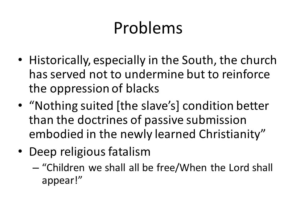Problems Historically, especially in the South, the church has served not to undermine but to reinforce the oppression of blacks Nothing suited [the slaves] condition better than the doctrines of passive submission embodied in the newly learned Christianity Deep religious fatalism – Children we shall all be free/When the Lord shall appear!