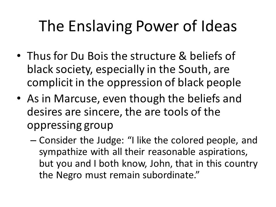 The Enslaving Power of Ideas Thus for Du Bois the structure & beliefs of black society, especially in the South, are complicit in the oppression of black people As in Marcuse, even though the beliefs and desires are sincere, the are tools of the oppressing group – Consider the Judge: I like the colored people, and sympathize with all their reasonable aspirations, but you and I both know, John, that in this country the Negro must remain subordinate.