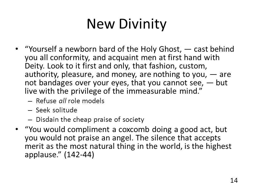 New Divinity Yourself a newborn bard of the Holy Ghost, cast behind you all conformity, and acquaint men at first hand with Deity. Look to it first an