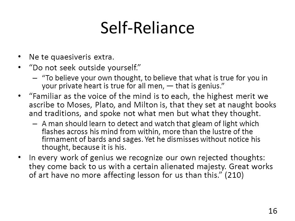 Self-Reliance Ne te quaesiveris extra. Do not seek outside yourself. – To believe your own thought, to believe that what is true for you in your priva