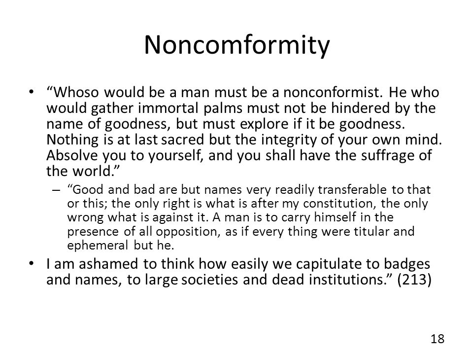 Noncomformity Whoso would be a man must be a nonconformist. He who would gather immortal palms must not be hindered by the name of goodness, but must