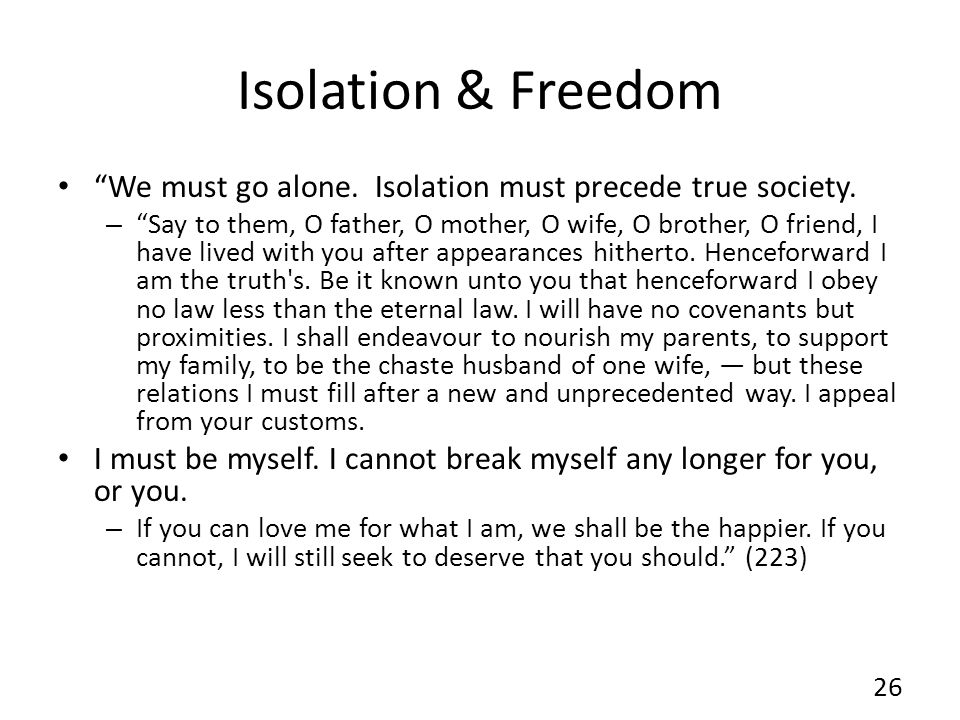 Isolation & Freedom We must go alone. Isolation must precede true society. – Say to them, O father, O mother, O wife, O brother, O friend, I have live