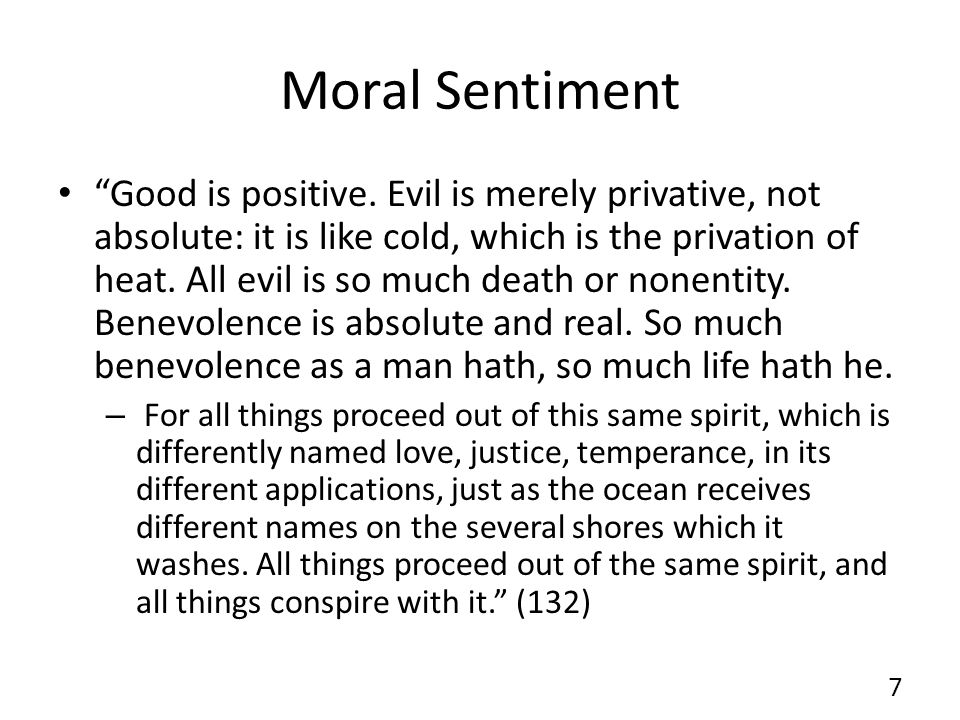 Moral Sentiment Good is positive. Evil is merely privative, not absolute: it is like cold, which is the privation of heat. All evil is so much death o