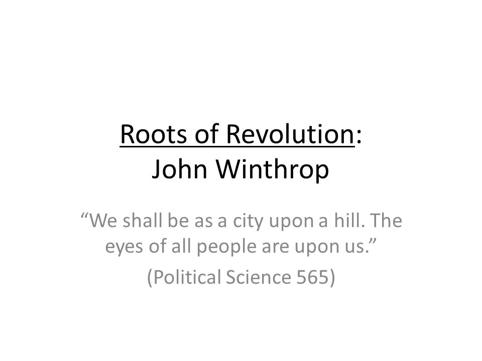 Roots of Revolution: John Winthrop We shall be as a city upon a hill.