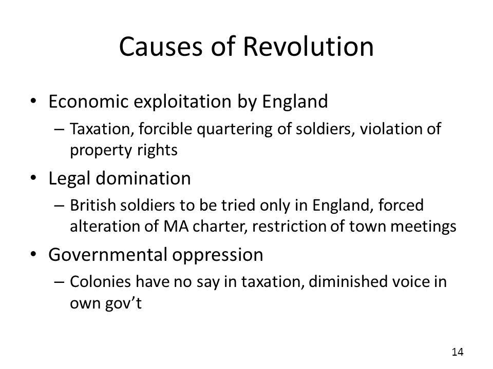 Causes of Revolution Economic exploitation by England – Taxation, forcible quartering of soldiers, violation of property rights Legal domination – British soldiers to be tried only in England, forced alteration of MA charter, restriction of town meetings Governmental oppression – Colonies have no say in taxation, diminished voice in own govt 14