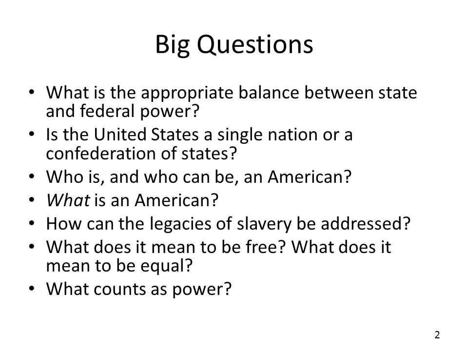Big Questions What is the appropriate balance between state and federal power? Is the United States a single nation or a confederation of states? Who