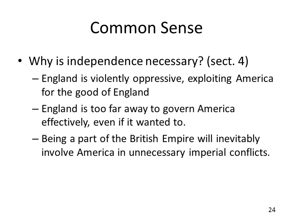 Common Sense Why is independence necessary? (sect. 4) – England is violently oppressive, exploiting America for the good of England – England is too f
