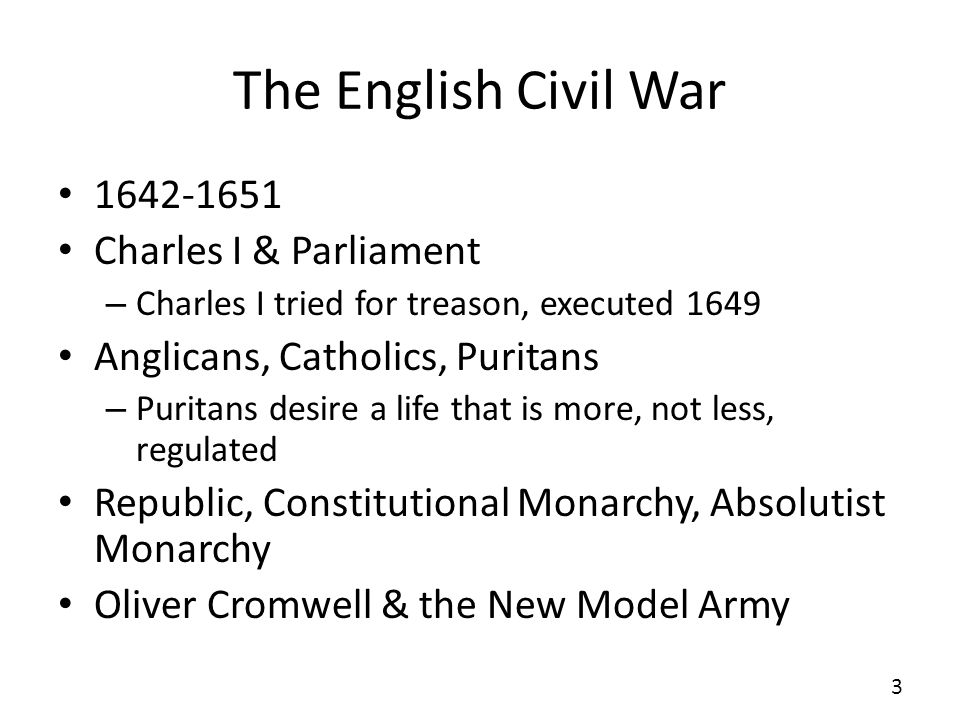 The English Civil War 1642-1651 Charles I & Parliament – Charles I tried for treason, executed 1649 Anglicans, Catholics, Puritans – Puritans desire a life that is more, not less, regulated Republic, Constitutional Monarchy, Absolutist Monarchy Oliver Cromwell & the New Model Army 3