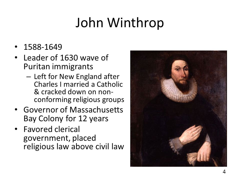 John Winthrop 1588-1649 Leader of 1630 wave of Puritan immigrants – Left for New England after Charles I married a Catholic & cracked down on non- con