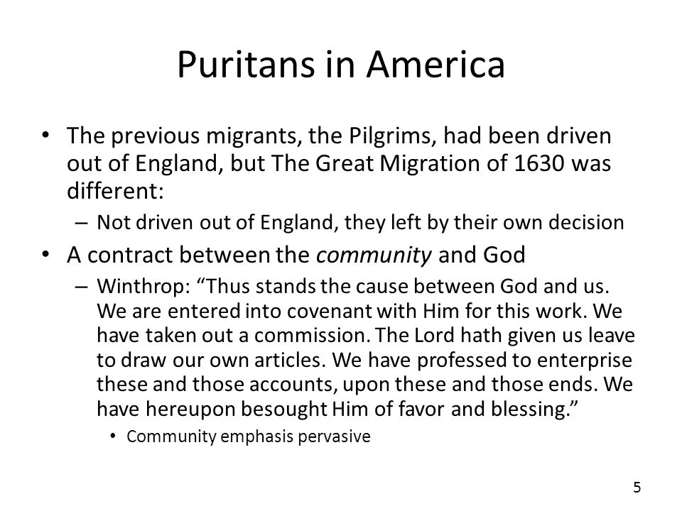 Puritans in America The previous migrants, the Pilgrims, had been driven out of England, but The Great Migration of 1630 was different: – Not driven out of England, they left by their own decision A contract between the community and God – Winthrop: Thus stands the cause between God and us.