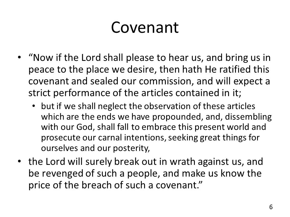 Covenant Now if the Lord shall please to hear us, and bring us in peace to the place we desire, then hath He ratified this covenant and sealed our commission, and will expect a strict performance of the articles contained in it; but if we shall neglect the observation of these articles which are the ends we have propounded, and, dissembling with our God, shall fall to embrace this present world and prosecute our carnal intentions, seeking great things for ourselves and our posterity, the Lord will surely break out in wrath against us, and be revenged of such a people, and make us know the price of the breach of such a covenant.