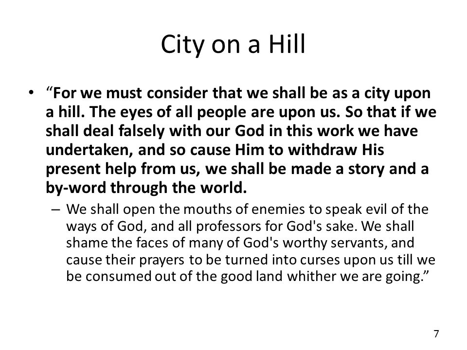 City on a Hill For we must consider that we shall be as a city upon a hill. The eyes of all people are upon us. So that if we shall deal falsely with
