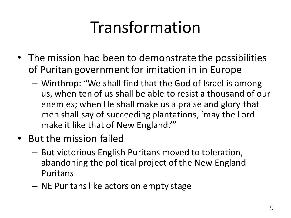 Transformation The mission had been to demonstrate the possibilities of Puritan government for imitation in in Europe – Winthrop: We shall find that t