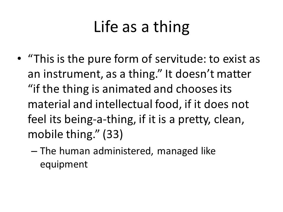 Life as a thing This is the pure form of servitude: to exist as an instrument, as a thing.
