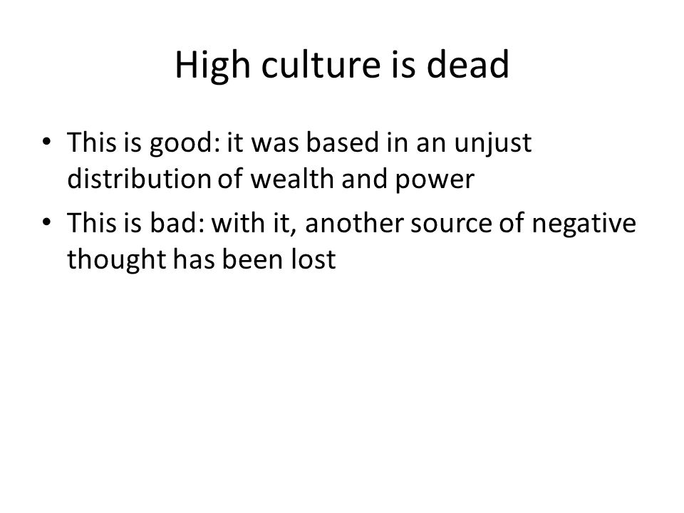 High culture is dead This is good: it was based in an unjust distribution of wealth and power This is bad: with it, another source of negative thought has been lost