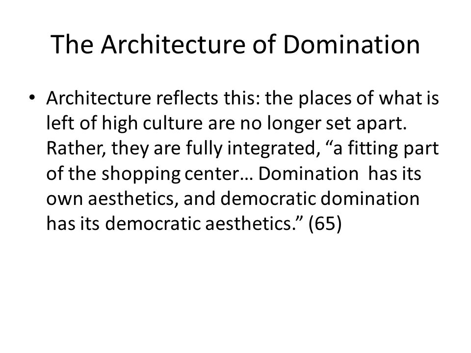 The Architecture of Domination Architecture reflects this: the places of what is left of high culture are no longer set apart.