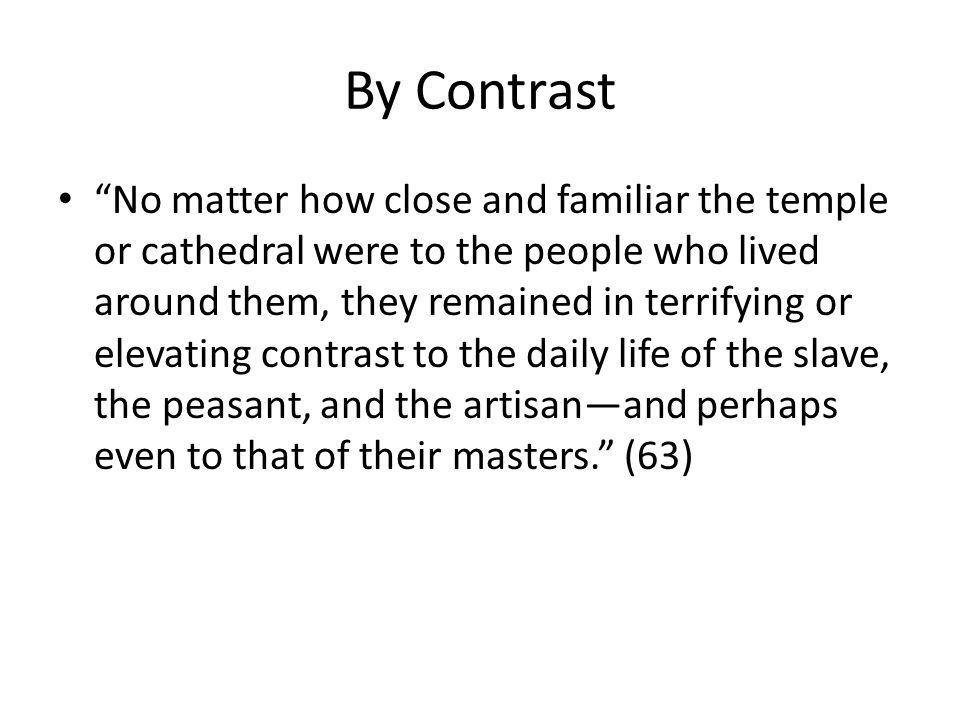 By Contrast No matter how close and familiar the temple or cathedral were to the people who lived around them, they remained in terrifying or elevating contrast to the daily life of the slave, the peasant, and the artisanand perhaps even to that of their masters.