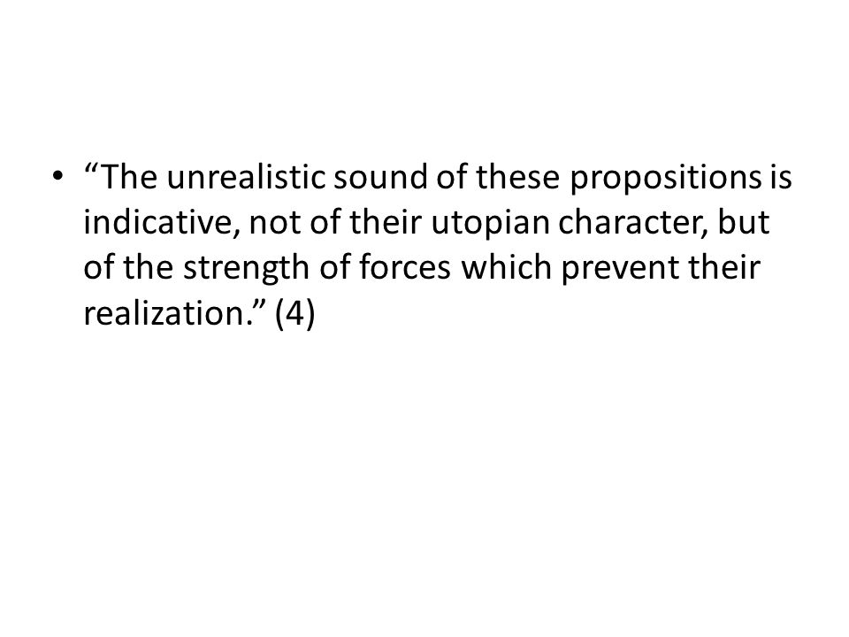 The unrealistic sound of these propositions is indicative, not of their utopian character, but of the strength of forces which prevent their realization.