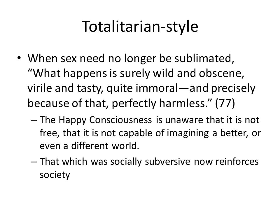 Totalitarian-style When sex need no longer be sublimated, What happens is surely wild and obscene, virile and tasty, quite immoraland precisely because of that, perfectly harmless.