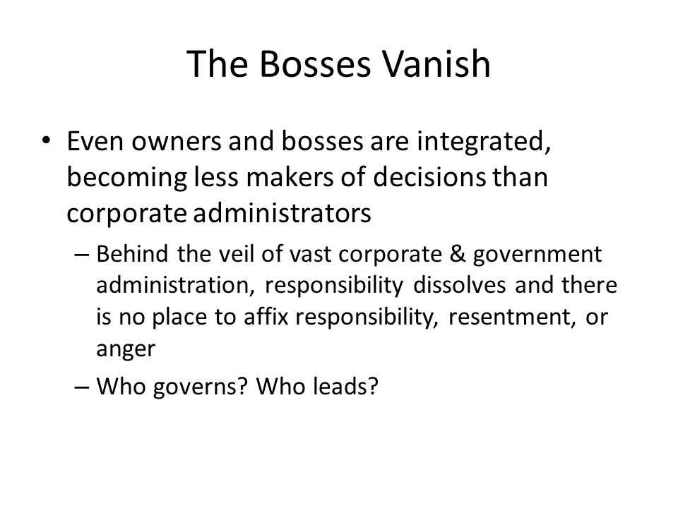 The Bosses Vanish Even owners and bosses are integrated, becoming less makers of decisions than corporate administrators – Behind the veil of vast corporate & government administration, responsibility dissolves and there is no place to affix responsibility, resentment, or anger – Who governs.